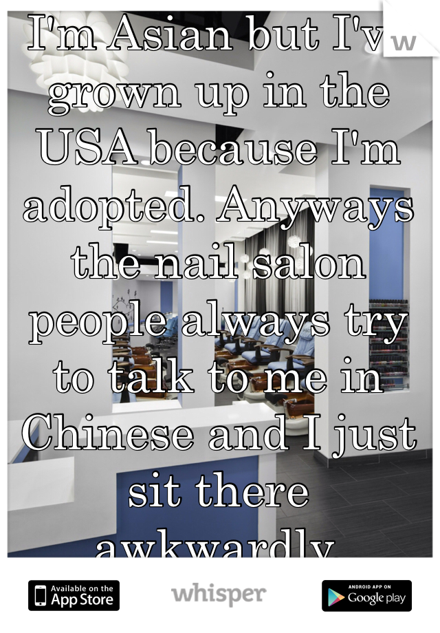 I'm Asian but I've grown up in the USA because I'm adopted. Anyways the nail salon people always try to talk to me in Chinese and I just sit there awkwardly.