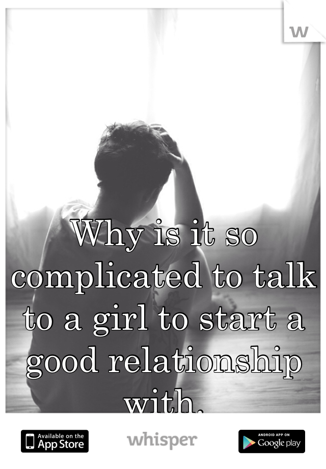 Why is it so complicated to talk to a girl to start a good relationship with.
