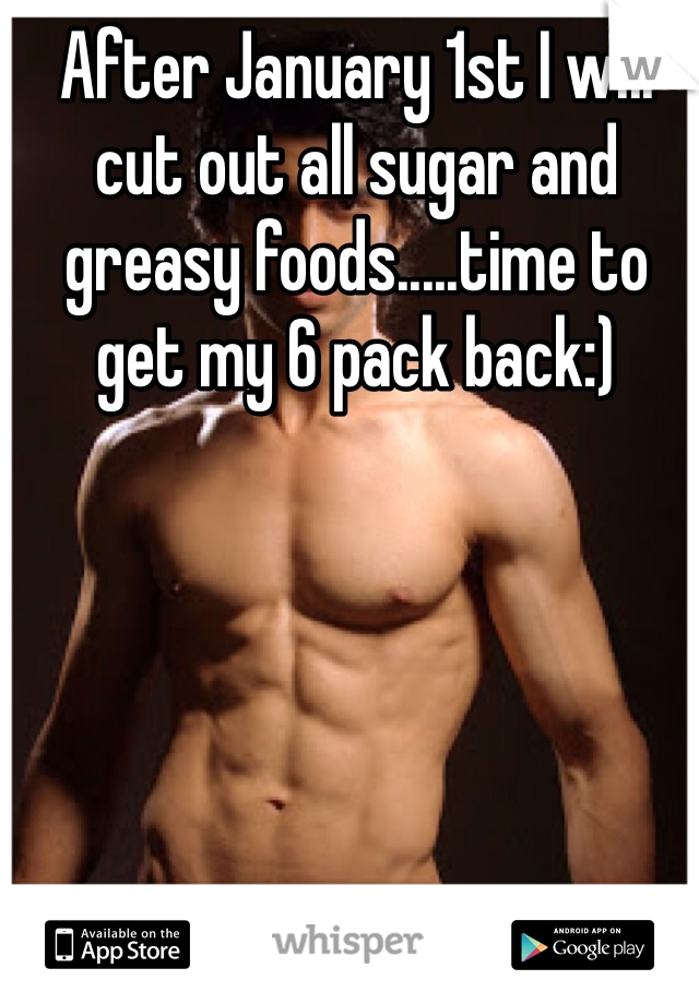 After January 1st I will cut out all sugar and greasy foods.....time to get my 6 pack back:)