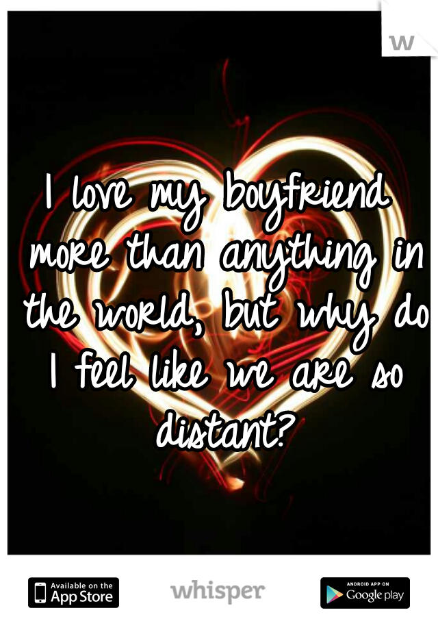 I love my boyfriend more than anything in the world, but why do I feel like we are so distant?