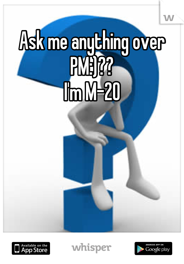 Ask me anything over PM:)?? I'm M-20