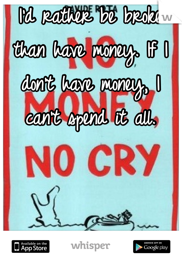 I'd rather be broke than have money. If I don't have money, I can't spend it all.