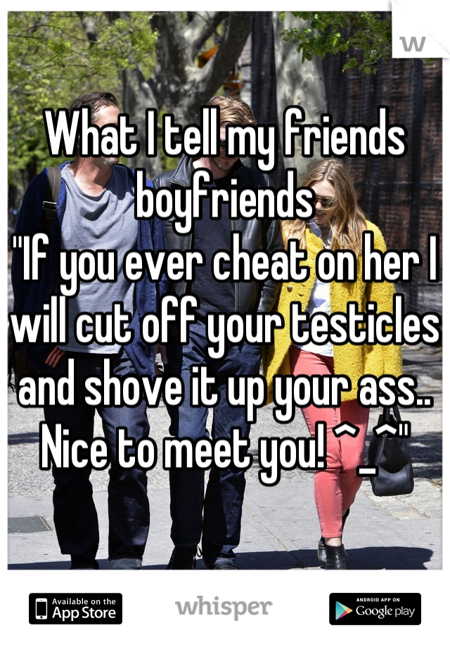 "What I tell my friends boyfriends ""If you ever cheat on her I will cut off your testicles and shove it up your ass.. Nice to meet you! ^_^"""