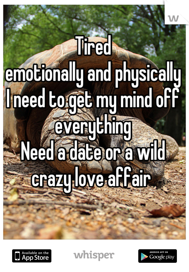Tired  emotionally and physically I need to get my mind off everything  Need a date or a wild crazy love affair