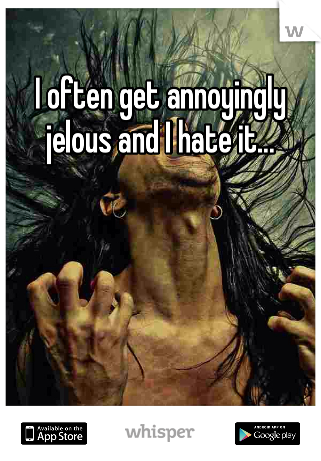I often get annoyingly jelous and I hate it...