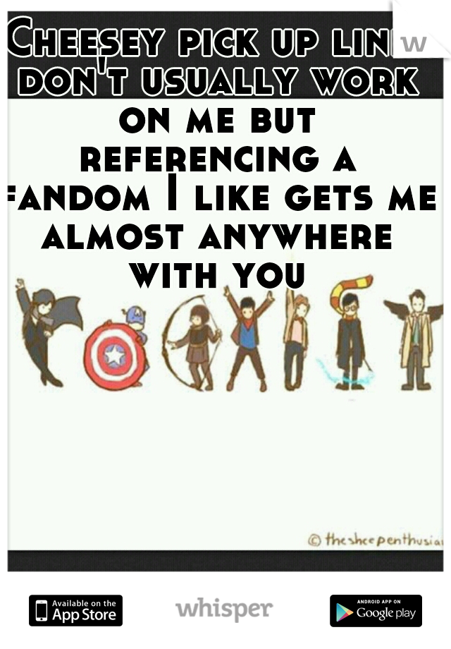 Cheesey pick up lines don't usually work on me but referencing a fandom I like gets me almost anywhere with you