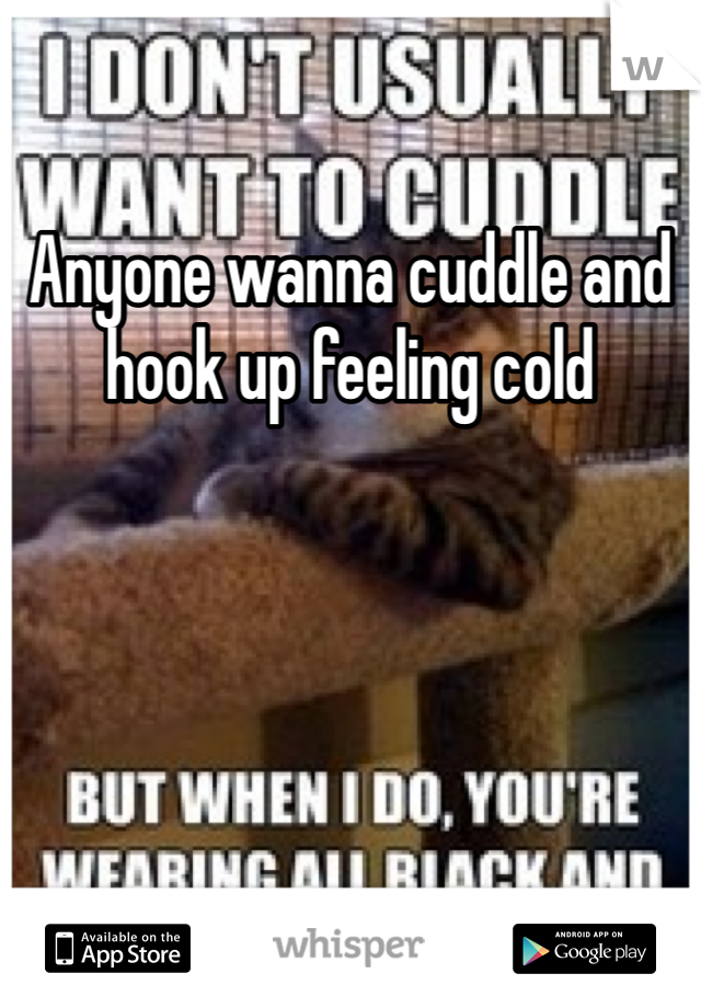 Anyone wanna cuddle and hook up feeling cold