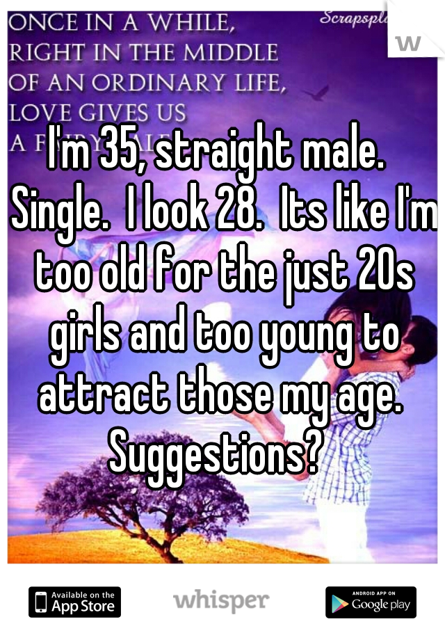 I'm 35, straight male.  Single.  I look 28.  Its like I'm too old for the just 20s girls and too young to attract those my age.  Suggestions?