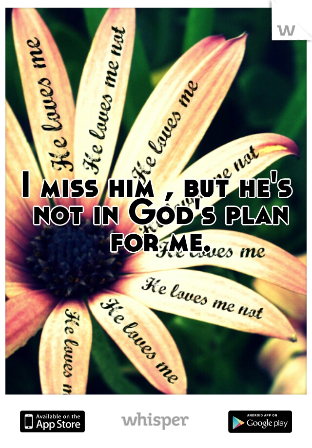 I miss him , but he's not in God's plan for me.