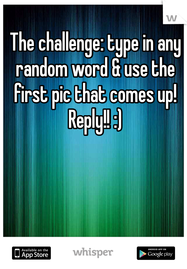 The challenge: type in any random word & use the first pic that comes up! Reply!! :)