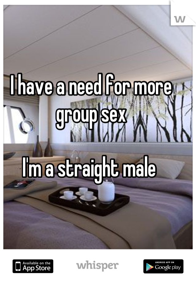 I have a need for more group sex   I'm a straight male