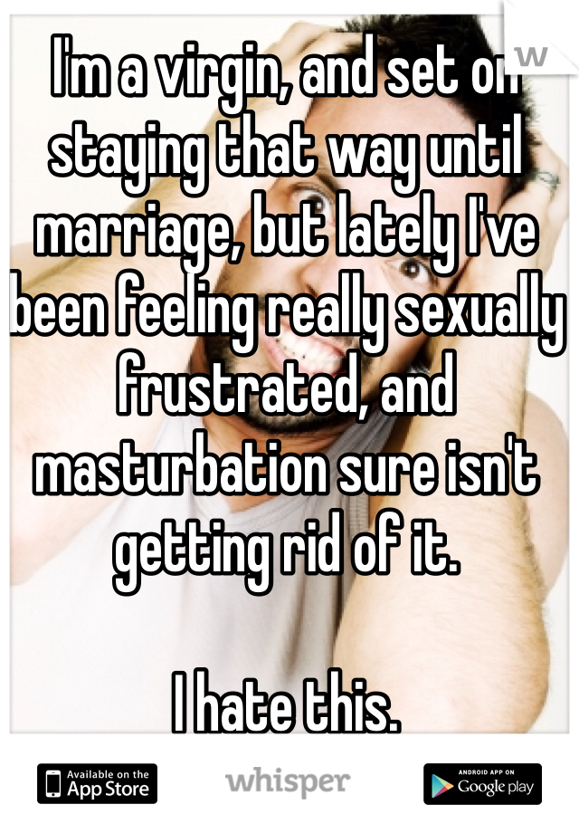 I'm a virgin, and set on staying that way until marriage, but lately I've been feeling really sexually frustrated, and masturbation sure isn't getting rid of it.   I hate this.