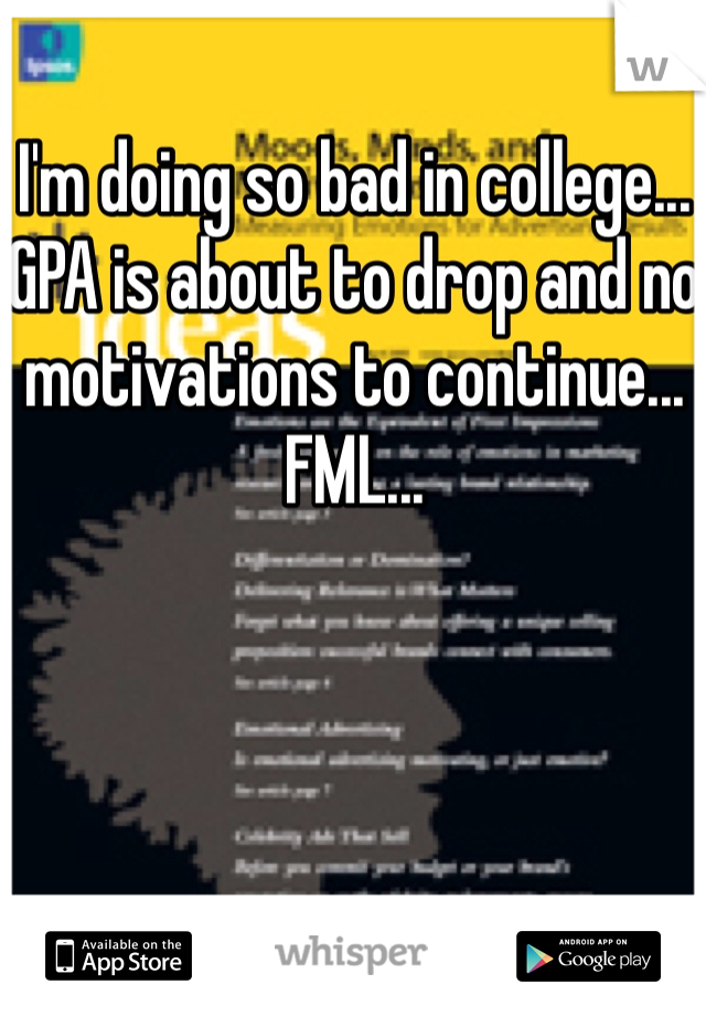 I'm doing so bad in college... GPA is about to drop and no motivations to continue... FML...