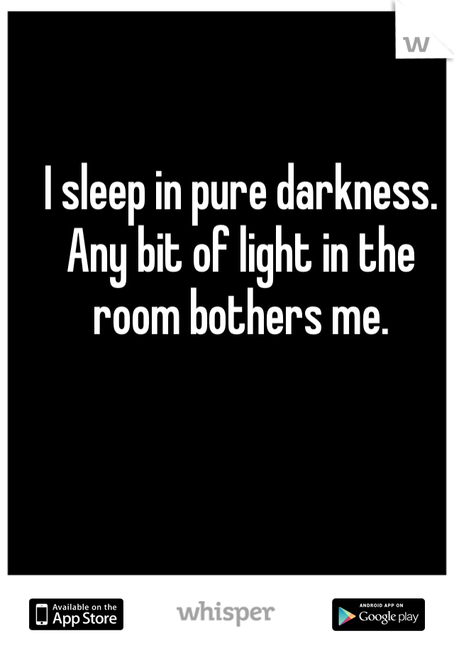 I sleep in pure darkness. Any bit of light in the room bothers me.