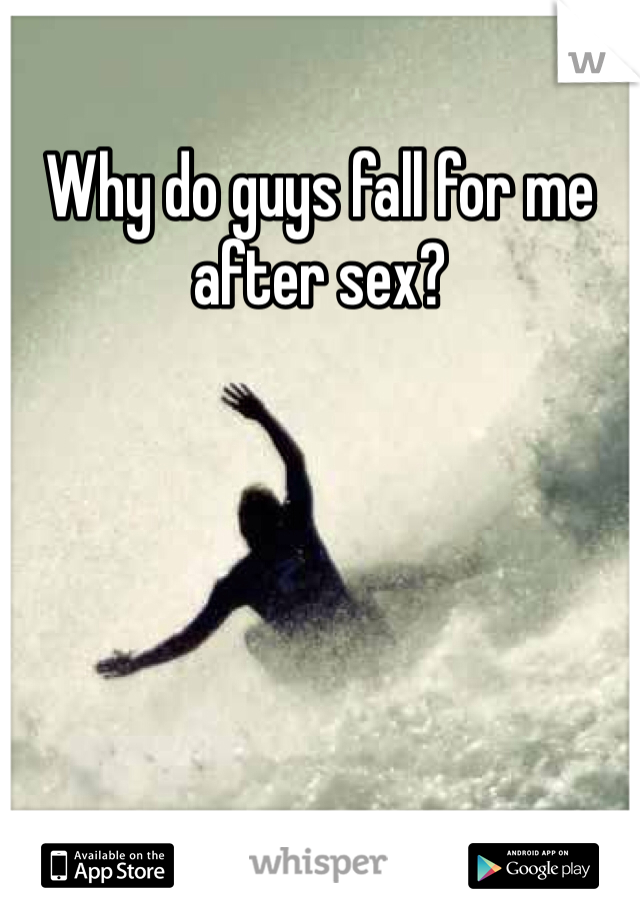 Why do guys fall for me after sex?