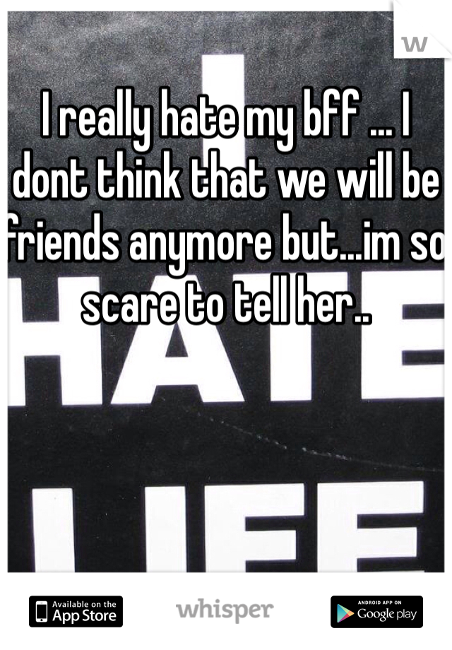 I really hate my bff ... I dont think that we will be friends anymore but...im so scare to tell her..