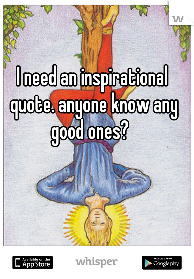 I need an inspirational quote. anyone know any good ones?