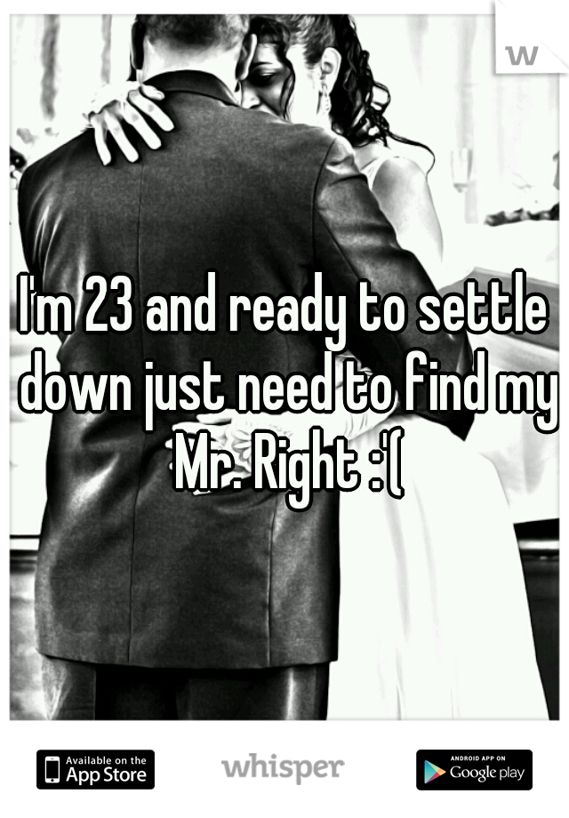 I'm 23 and ready to settle down just need to find my Mr. Right :'(