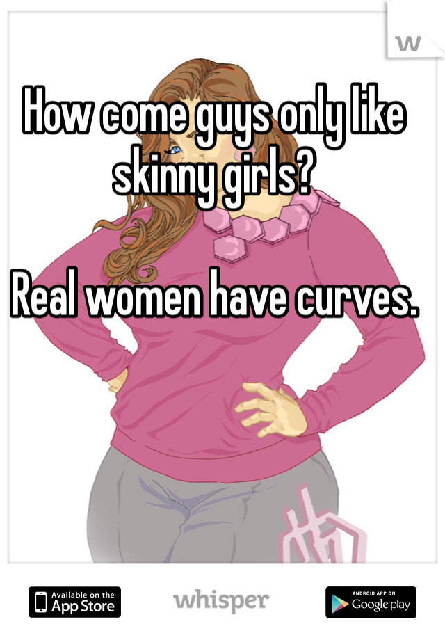 How come guys only like skinny girls?  Real women have curves.