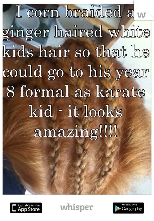 I corn braided a ginger haired white kids hair so that he could go to his year 8 formal as karate kid - it looks amazing!!!!
