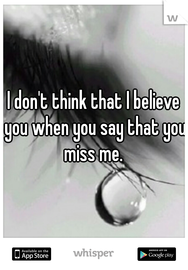 I don't think that I believe you when you say that you miss me.