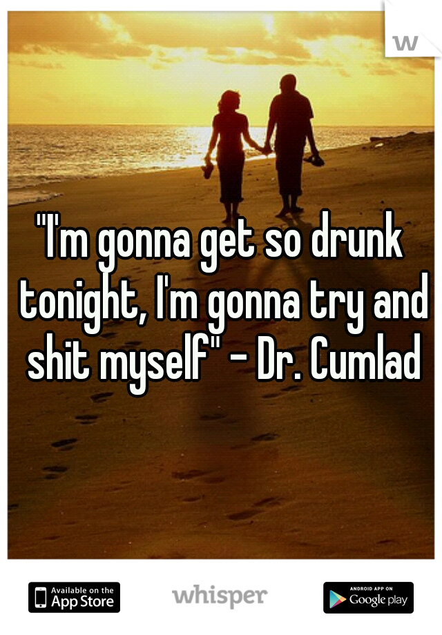 """I'm gonna get so drunk tonight, I'm gonna try and shit myself"" - Dr. Cumlad"