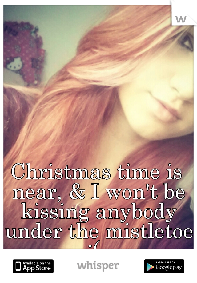 Christmas time is near, & I won't be kissing anybody under the mistletoe :(