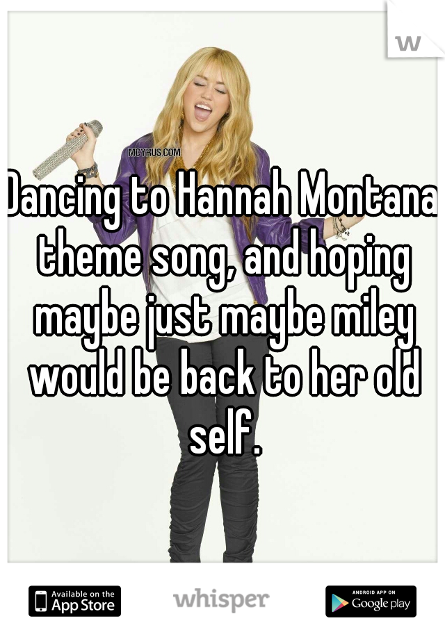 Dancing to Hannah Montana theme song, and hoping maybe just maybe miley would be back to her old self.