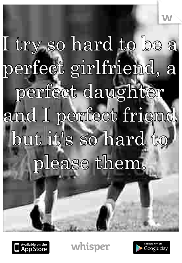 I try so hard to be a perfect girlfriend, a perfect daughter and I perfect friend but it's so hard to please them.