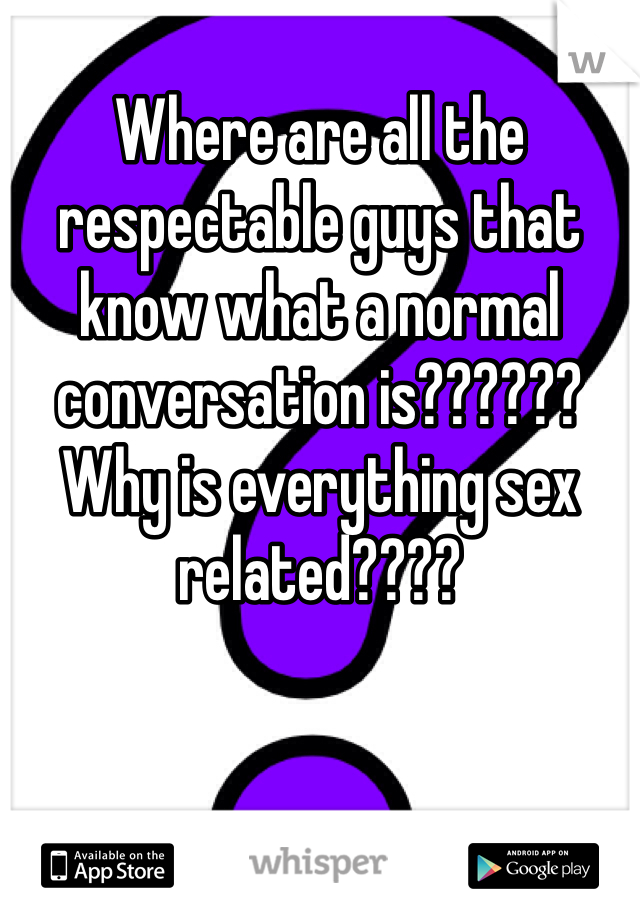 Where are all the respectable guys that know what a normal conversation is?????? Why is everything sex related????
