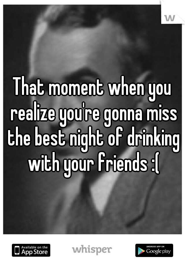 That moment when you realize you're gonna miss the best night of drinking with your friends :(