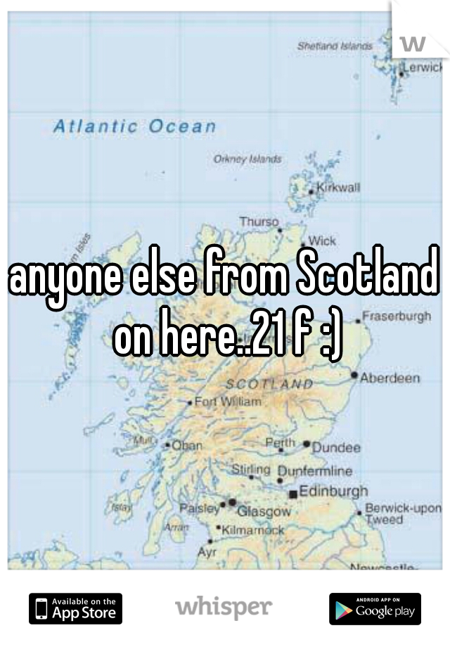 anyone else from Scotland on here..21 f :)