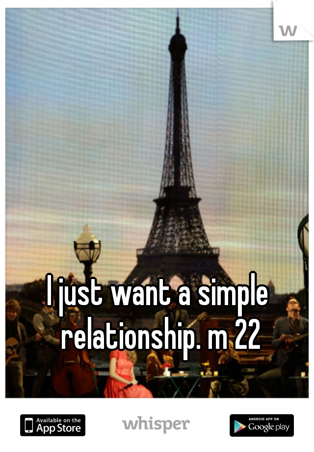 I just want a simple relationship. m 22