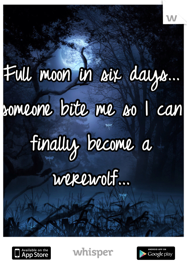 Full moon in six days... someone bite me so I can finally become a werewolf...