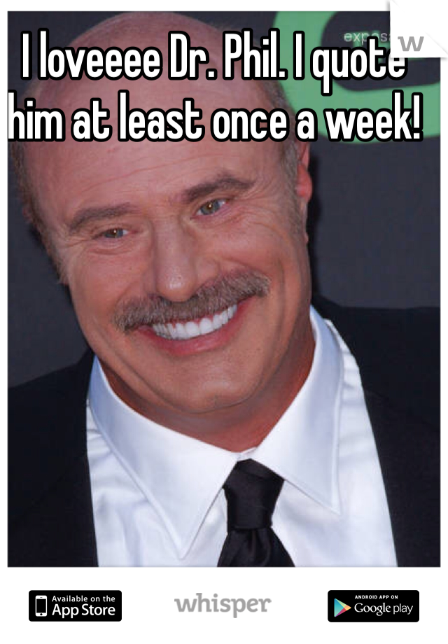 I loveeee Dr. Phil. I quote him at least once a week!