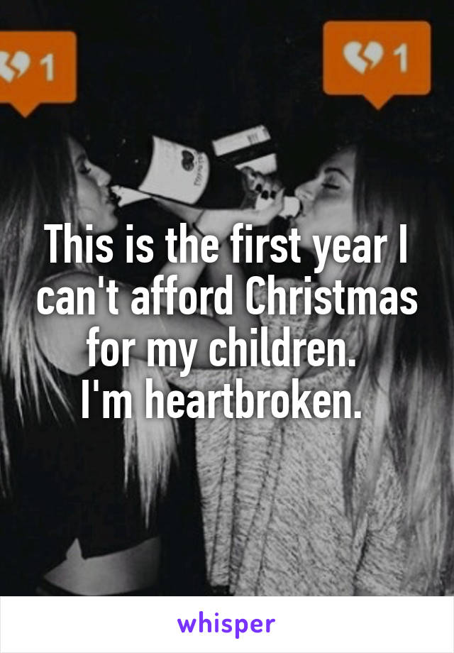 This is the first year I can't afford Christmas for my children.  I'm heartbroken.