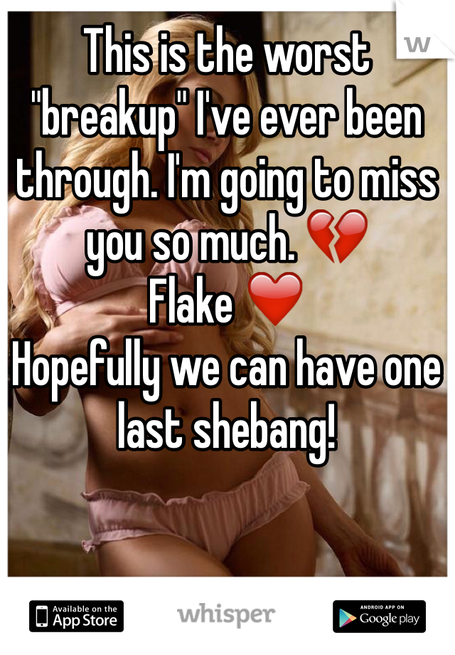 "This is the worst ""breakup"" I've ever been through. I'm going to miss you so much. 💔 Flake ❤️  Hopefully we can have one last shebang!"