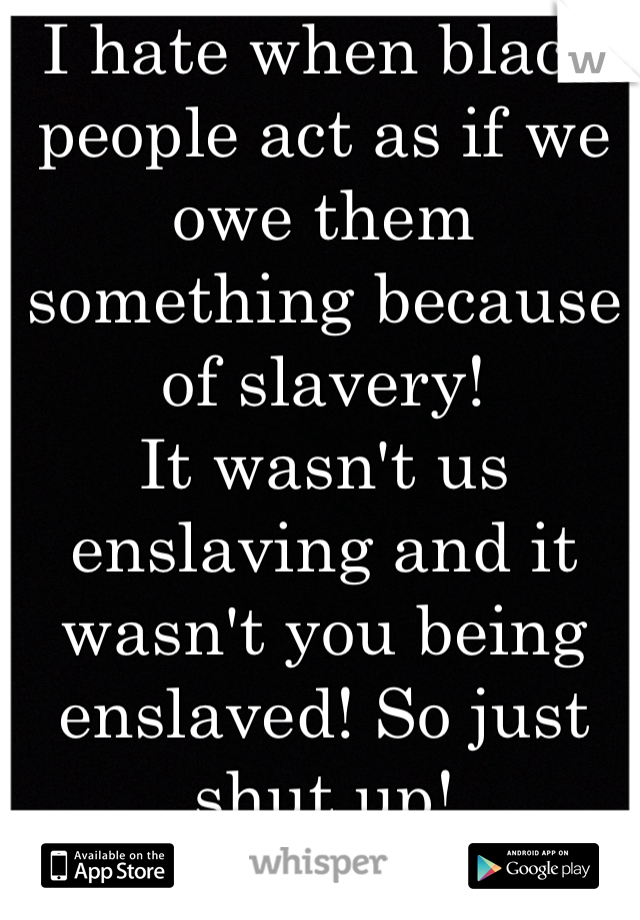 I hate when black people act as if we owe them something because of slavery! It wasn't us enslaving and it wasn't you being enslaved! So just shut up!