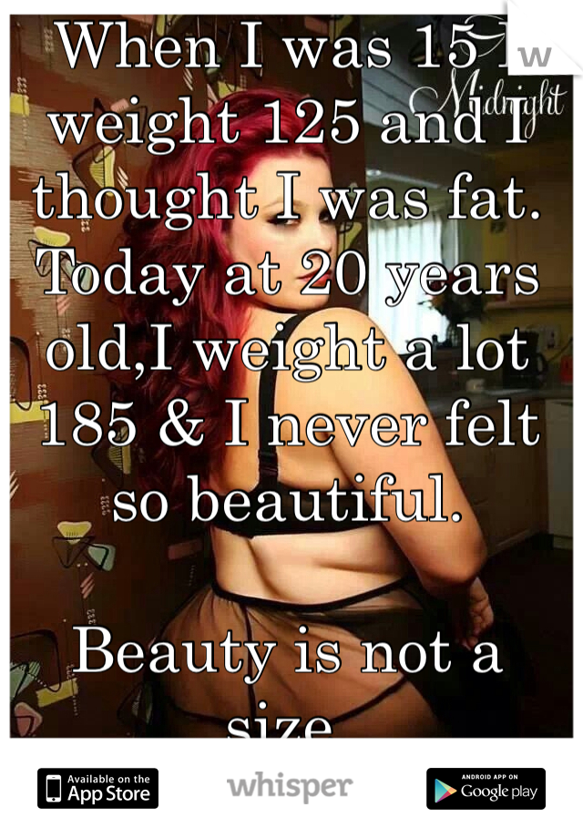 When I was 15 I weight 125 and I thought I was fat. Today at 20 years old,I weight a lot 185 & I never felt so beautiful.   Beauty is not a size.