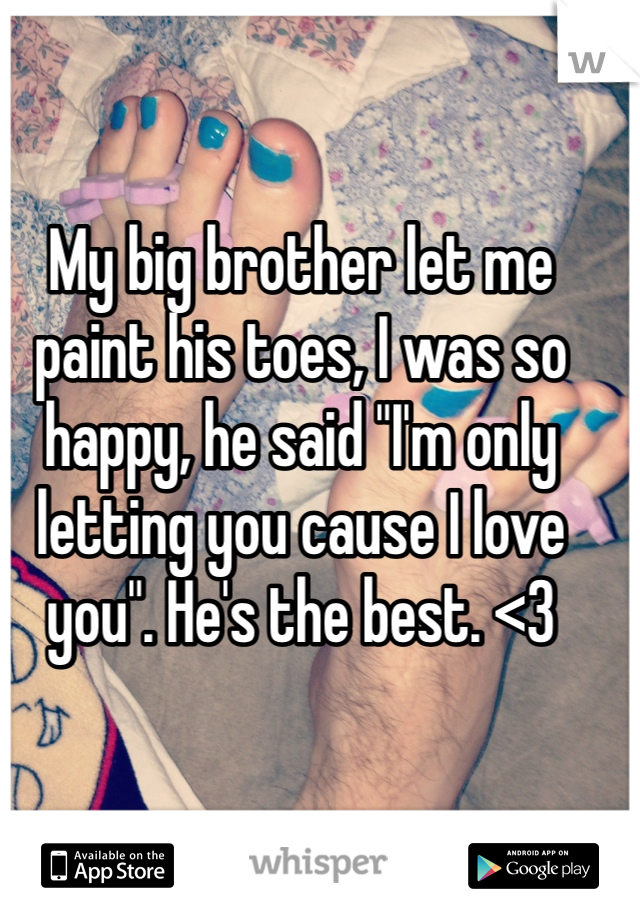 """My big brother let me paint his toes, I was so happy, he said """"I'm only letting you cause I love you"""". He's the best. <3"""
