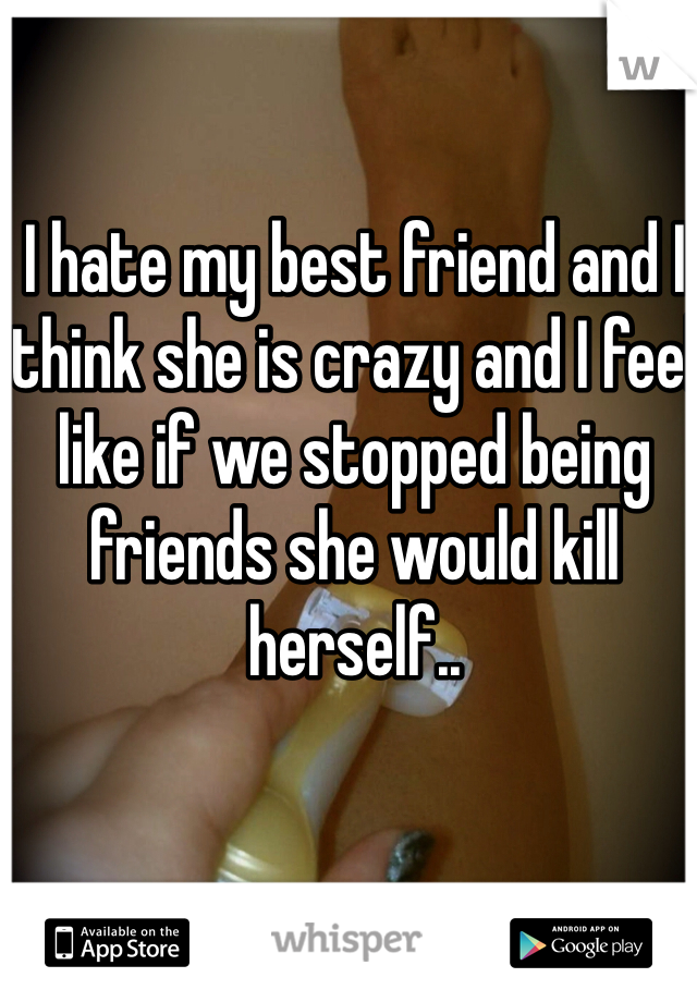 I hate my best friend and I think she is crazy and I feel like if we stopped being friends she would kill herself..