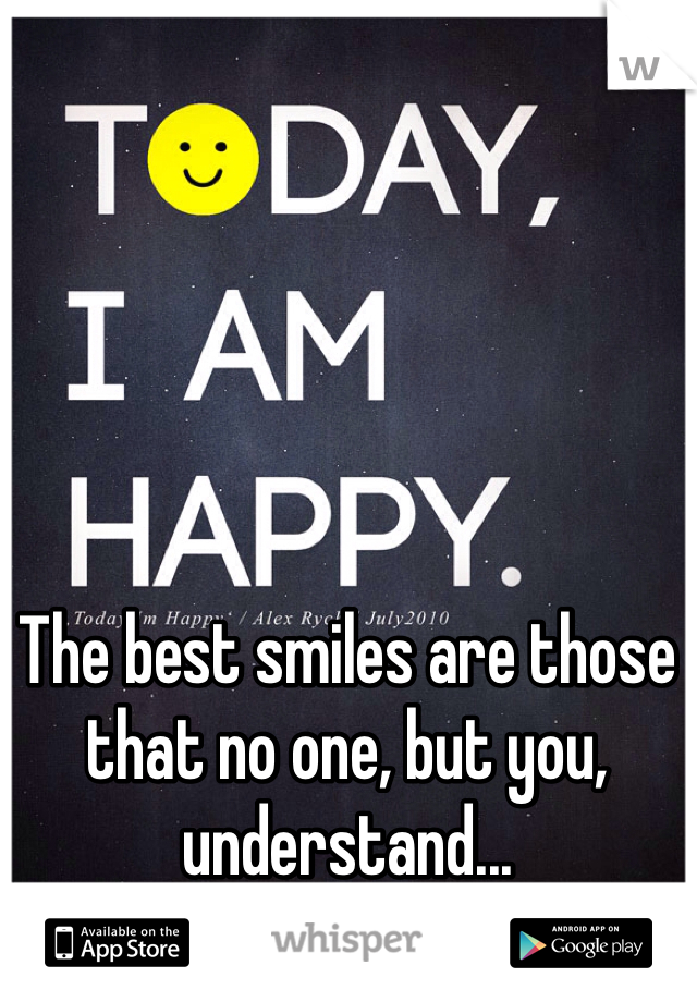 The best smiles are those that no one, but you, understand...