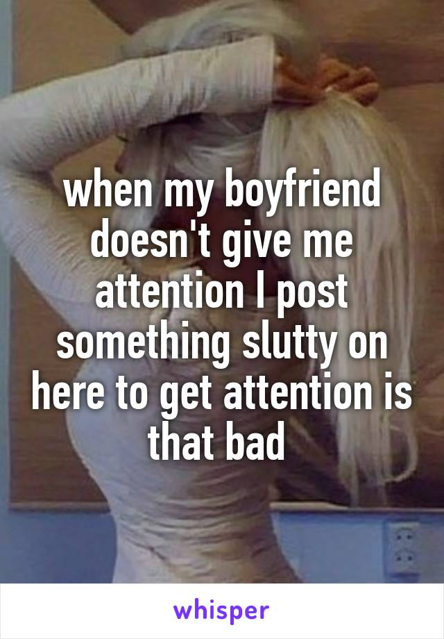 when my boyfriend doesn't give me attention I post something slutty on here to get attention is that bad