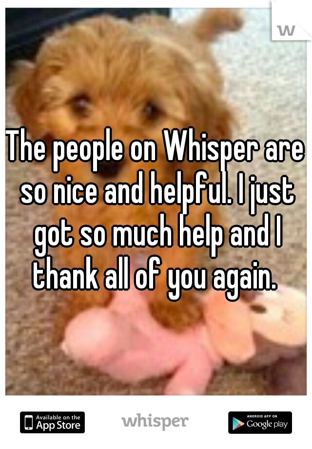 The people on Whisper are so nice and helpful. I just got so much help and I thank all of you again.