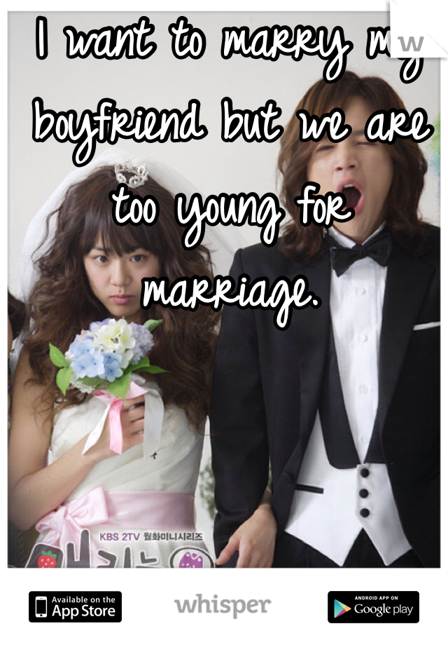 I want to marry my boyfriend but we are too young for marriage.