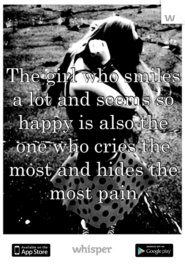 The girl who smiles a lot and seems so happy is also the one who cries the most and hides the most pain