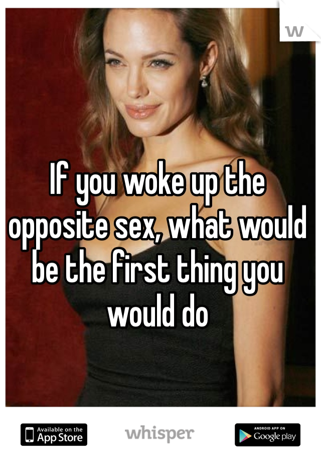If you woke up the opposite sex, what would be the first thing you would do