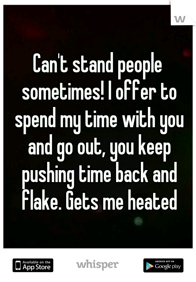 Can't stand people sometimes! I offer to spend my time with you and go out, you keep pushing time back and flake. Gets me heated