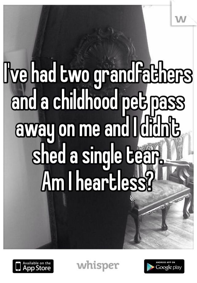 I've had two grandfathers and a childhood pet pass away on me and I didn't shed a single tear.  Am I heartless?