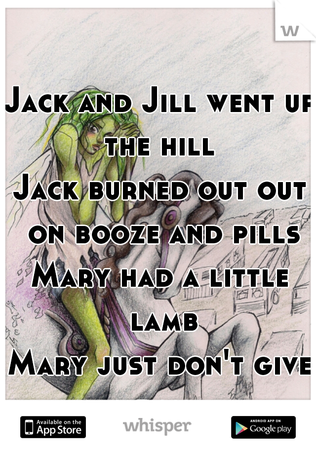 Jack and Jill went up the hill  Jack burned out out on booze and pills Mary had a little lamb Mary just don't give a dam